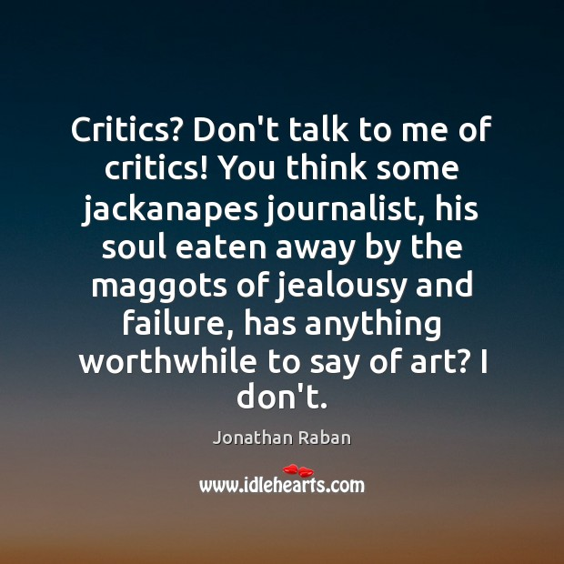Critics? Don't talk to me of critics! You think some jackanapes journalist, Jonathan Raban Picture Quote