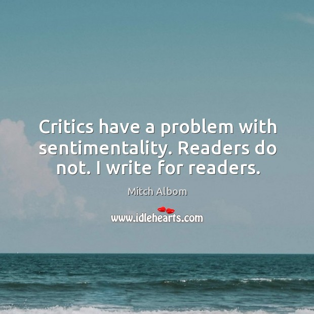 Critics have a problem with sentimentality. Readers do not. I write for readers. Image