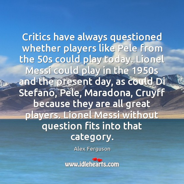 Critics have always questioned whether players like Pele from the 50s could Alex Ferguson Picture Quote