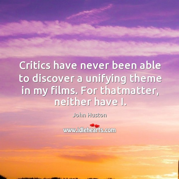 Critics have never been able to discover a unifying theme in my John Huston Picture Quote