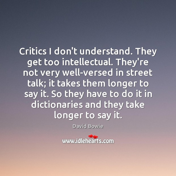 Critics I don't understand. They get too intellectual. They're not very well-versed Image