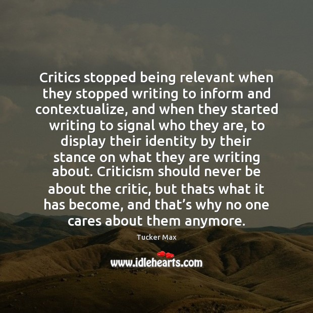 Critics stopped being relevant when they stopped writing to inform and contextualize, Tucker Max Picture Quote