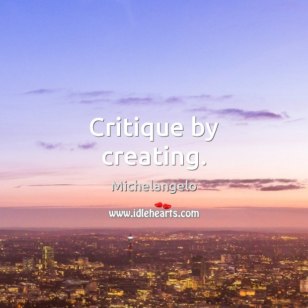 Critique by creating. Michelangelo Picture Quote
