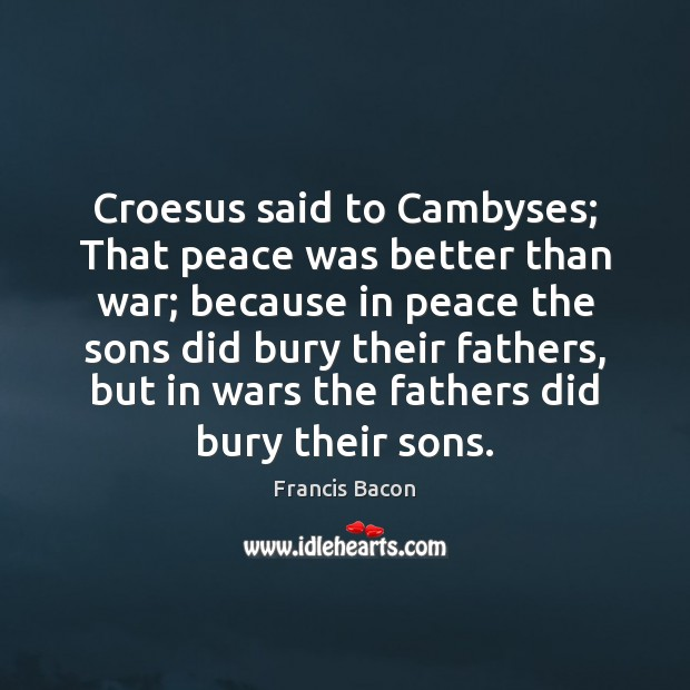 Croesus said to Cambyses; That peace was better than war; because in Francis Bacon Picture Quote