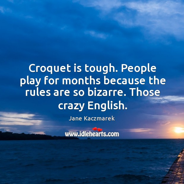 Croquet is tough. People play for months because the rules are so bizarre. Those crazy english. Jane Kaczmarek Picture Quote