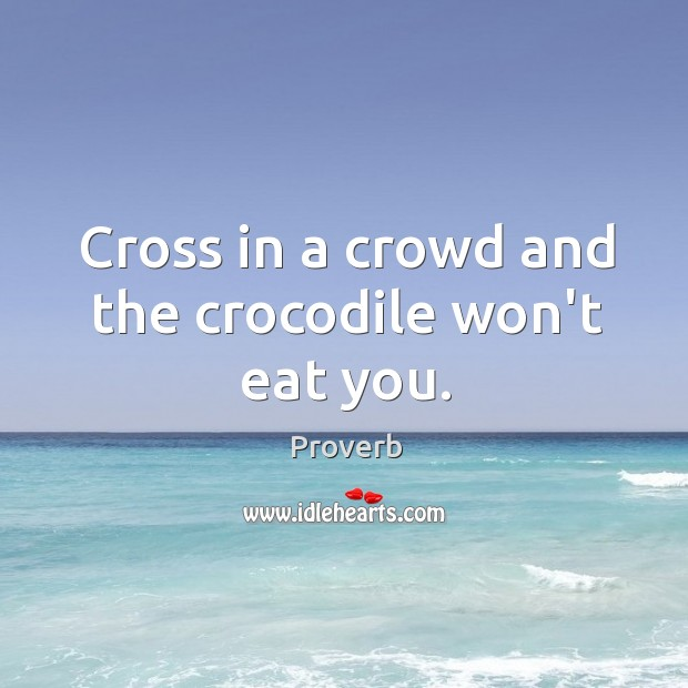 Cross in a crowd and the crocodile won't eat you. Image
