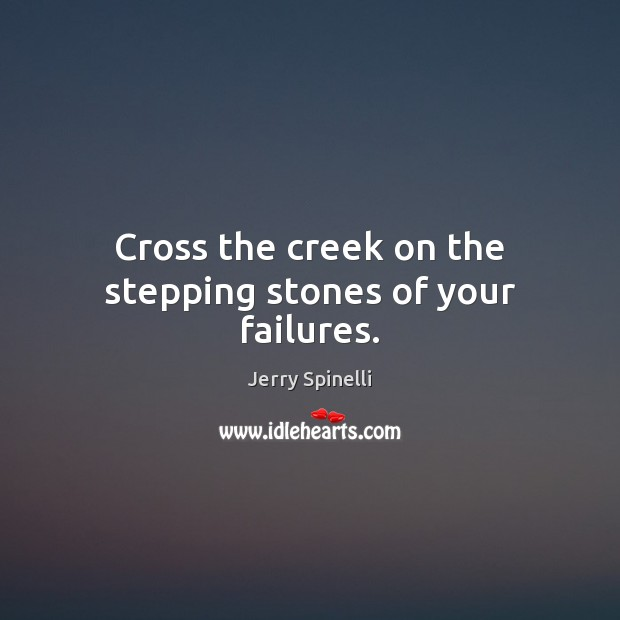 Cross the creek on the stepping stones of your failures. Jerry Spinelli Picture Quote