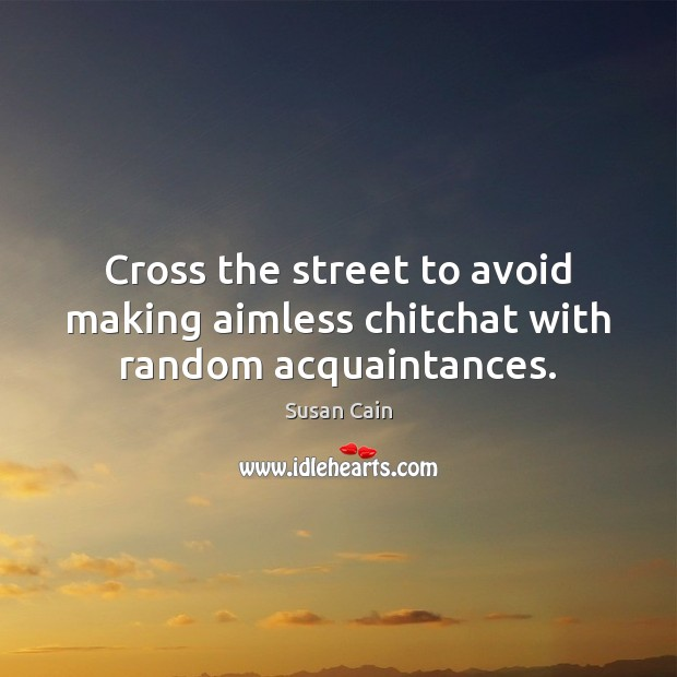 Cross the street to avoid making aimless chitchat with random acquaintances. Susan Cain Picture Quote