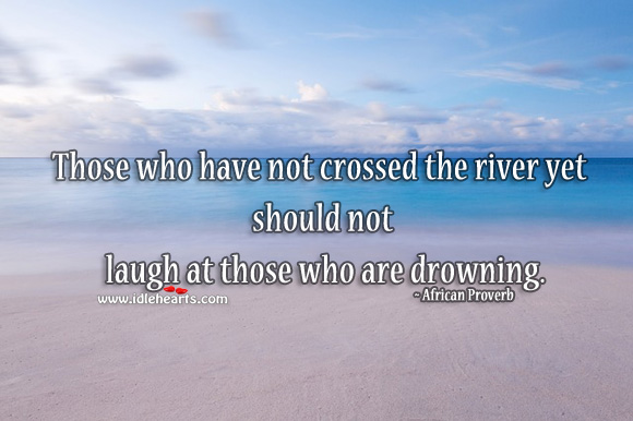 Image, Those who have not crossed the river yet should not laugh at those who are drowning.