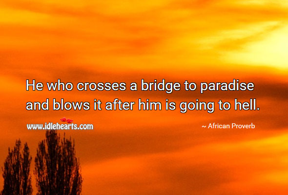 Image, He who crosses a bridge to paradise and blows it after him is going to hell.