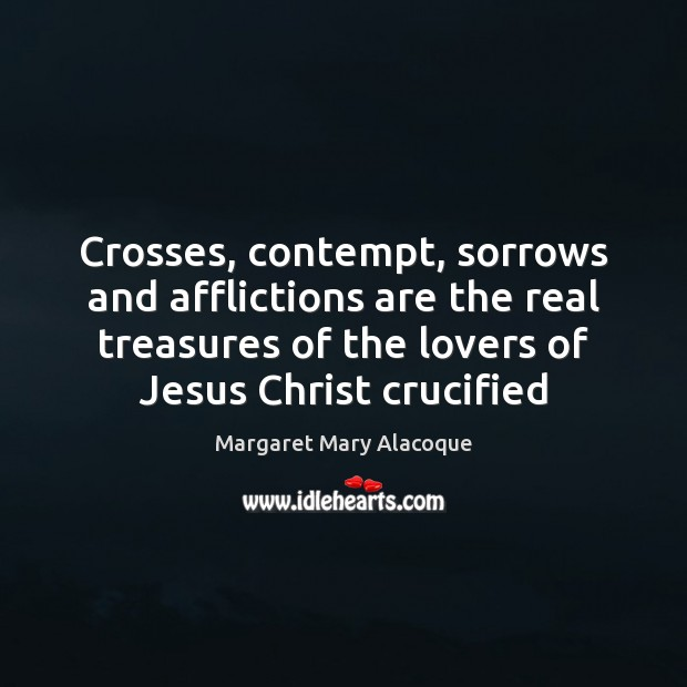 Crosses, contempt, sorrows and afflictions are the real treasures of the lovers Image