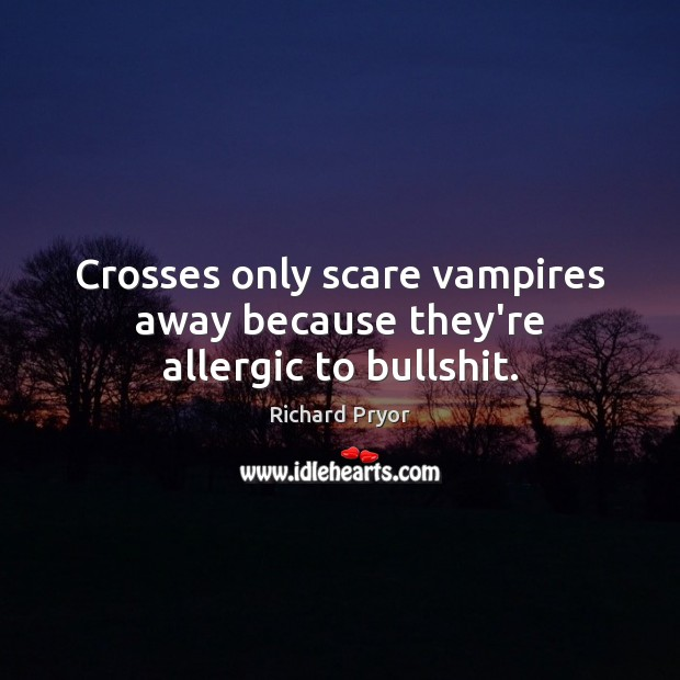 Crosses only scare vampires away because they're allergic to bullshit. Richard Pryor Picture Quote
