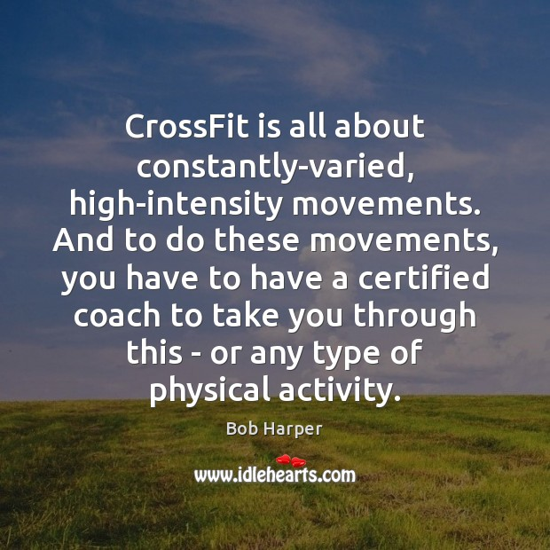 CrossFit is all about constantly-varied, high-intensity movements. And to do these movements, Bob Harper Picture Quote