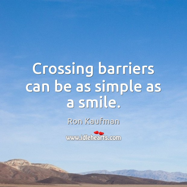 Crossing barriers can be as simple as a smile. Ron Kaufman Picture Quote