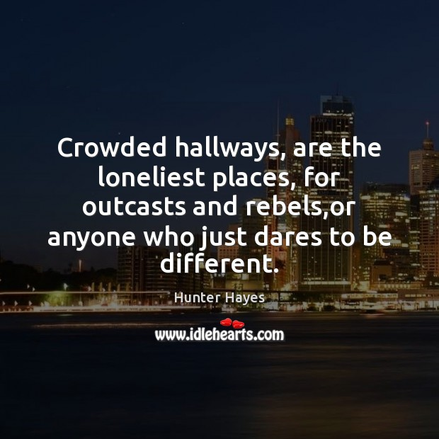 Crowded hallways, are the loneliest places, for outcasts and rebels,or anyone Hunter Hayes Picture Quote