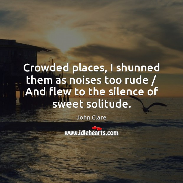 Crowded places, I shunned them as noises too rude / And flew to Image