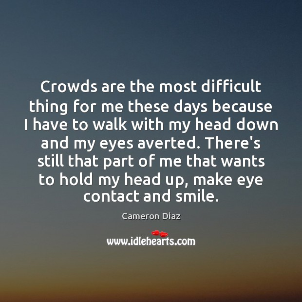 Crowds are the most difficult thing for me these days because I Cameron Diaz Picture Quote