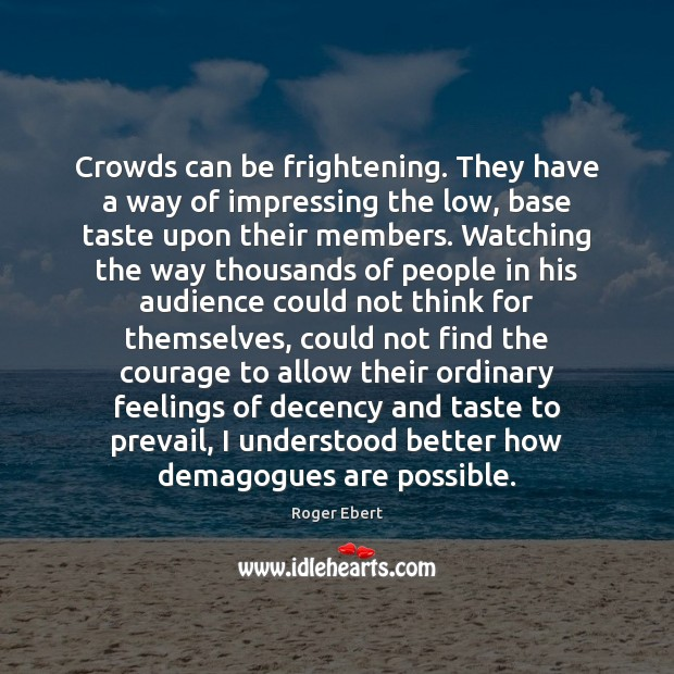 Crowds can be frightening. They have a way of impressing the low, Roger Ebert Picture Quote