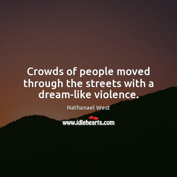 Crowds of people moved through the streets with a dream-like violence. Nathanael West Picture Quote