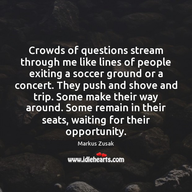 Crowds of questions stream through me like lines of people exiting a Markus Zusak Picture Quote