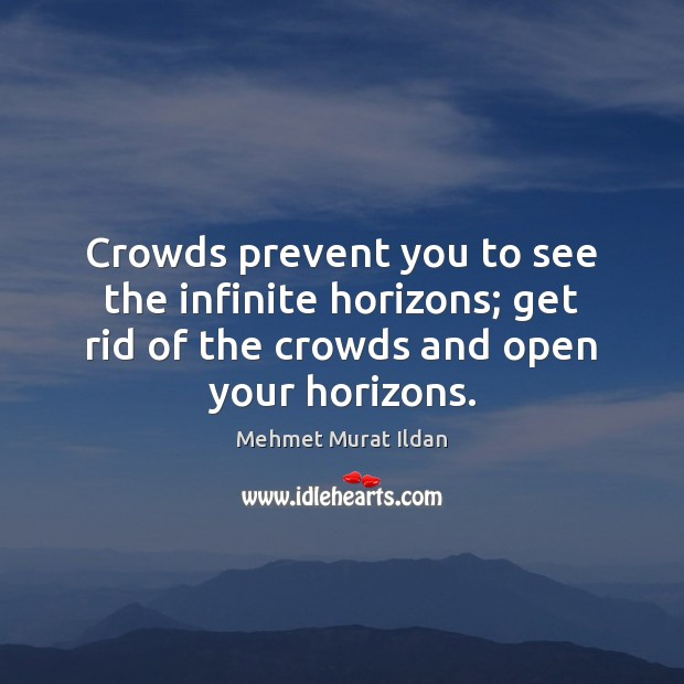 Crowds prevent you to see the infinite horizons; get rid of the Mehmet Murat Ildan Picture Quote