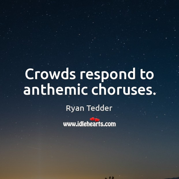 Crowds respond to anthemic choruses. Ryan Tedder Picture Quote