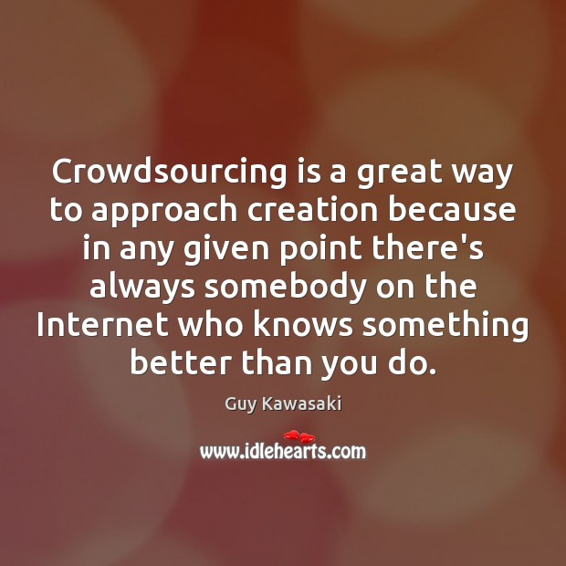 Crowdsourcing is a great way to approach creation because in any given Guy Kawasaki Picture Quote
