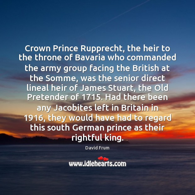 Crown Prince Rupprecht, the heir to the throne of Bavaria who commanded David Frum Picture Quote