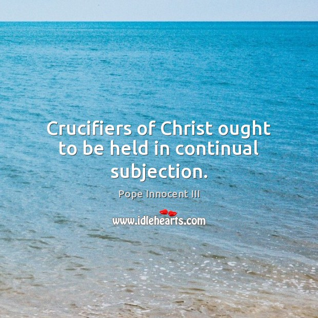 Crucifiers of Christ ought to be held in continual subjection. Pope Innocent III Picture Quote