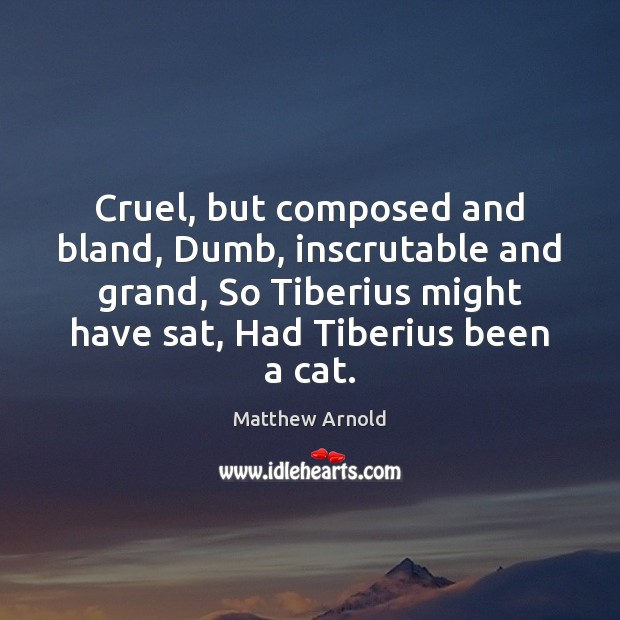 Cruel, but composed and bland, Dumb, inscrutable and grand, So Tiberius might Matthew Arnold Picture Quote