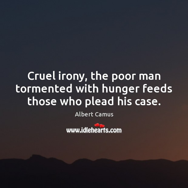 Image, Cruel irony, the poor man tormented with hunger feeds those who plead his case.