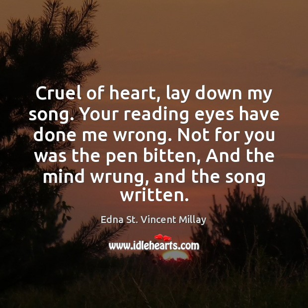 Cruel of heart, lay down my song. Your reading eyes have done Edna St. Vincent Millay Picture Quote
