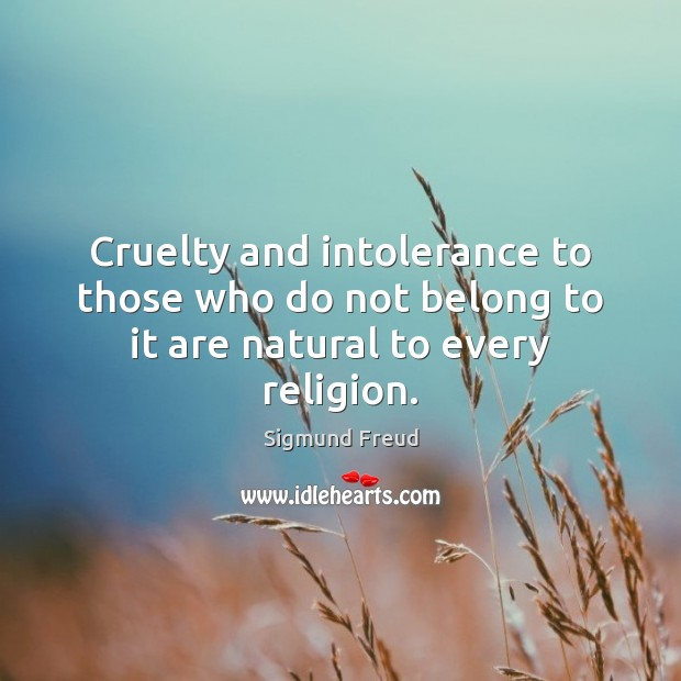 Cruelty and intolerance to those who do not belong to it are natural to every religion. Sigmund Freud Picture Quote