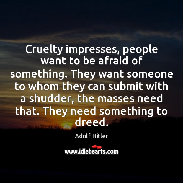 Cruelty impresses, people want to be afraid of something. They want someone Adolf Hitler Picture Quote