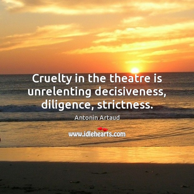 Image, Cruelty in the theatre is unrelenting decisiveness, diligence, strictness.