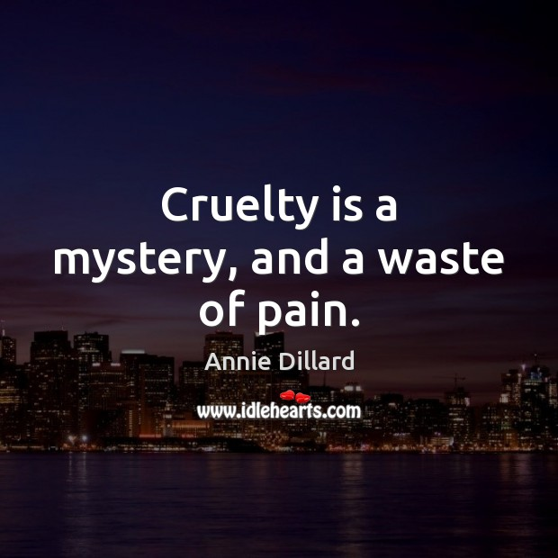 Cruelty is a mystery, and a waste of pain. Image
