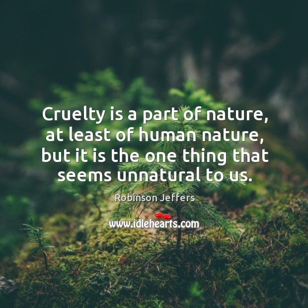 Image, Cruelty is a part of nature, at least of human nature, but it is the one thing that seems unnatural to us.