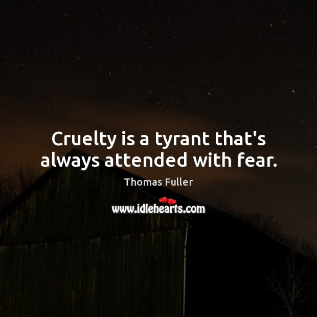 Cruelty is a tyrant that's always attended with fear. Thomas Fuller Picture Quote