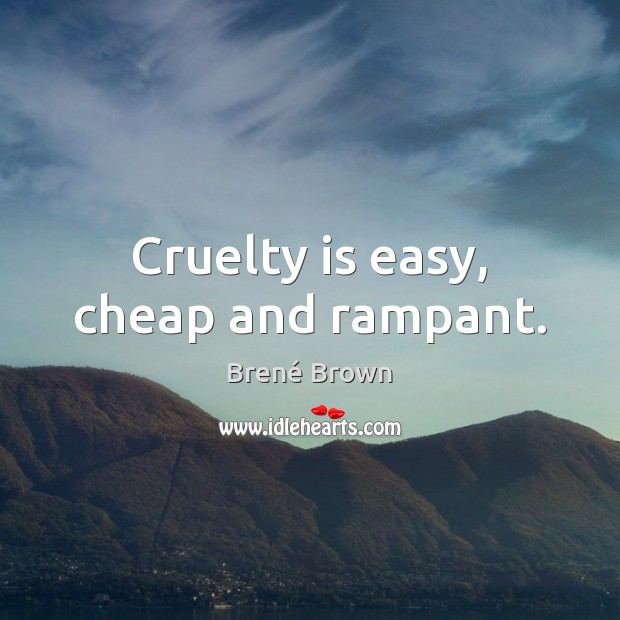 Image, Cruelty is easy, cheap and rampant.