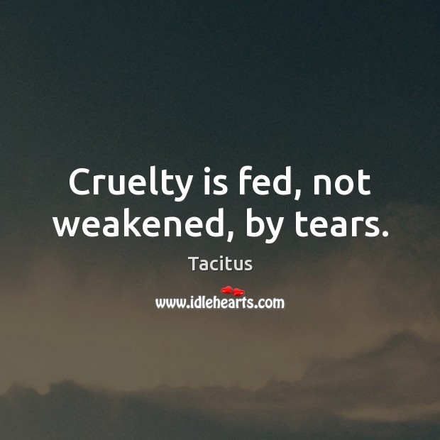 Cruelty is fed, not weakened, by tears. Tacitus Picture Quote