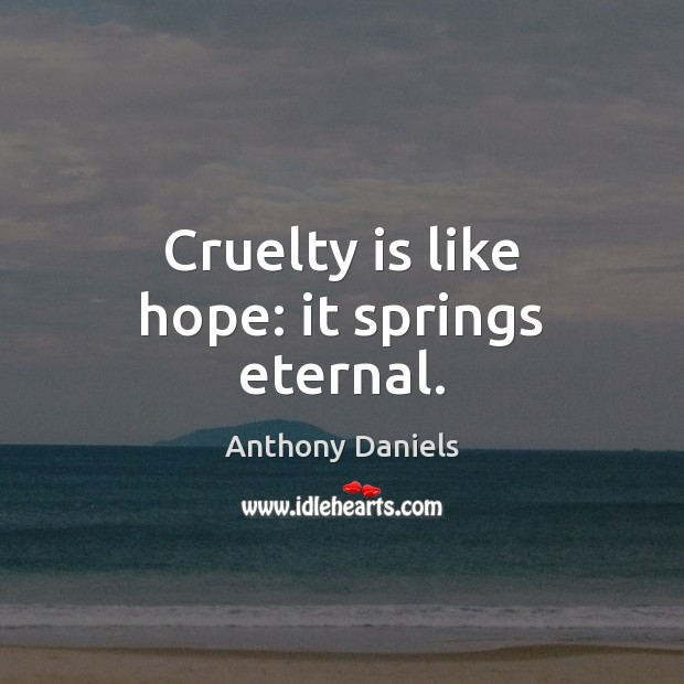 Cruelty is like hope: it springs eternal. Anthony Daniels Picture Quote