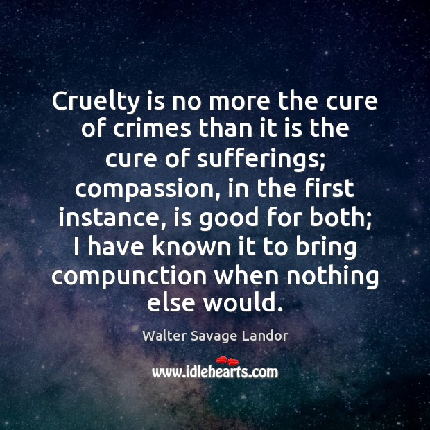 Cruelty is no more the cure of crimes than it is the Walter Savage Landor Picture Quote