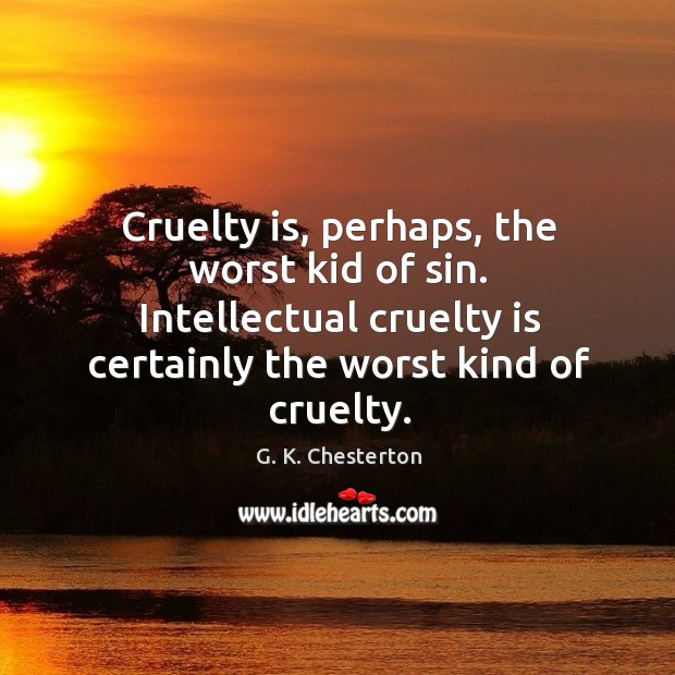 Cruelty is, perhaps, the worst kid of sin. Intellectual cruelty is certainly the worst kind of cruelty. G. K. Chesterton Picture Quote