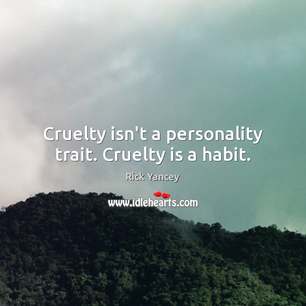Cruelty isn't a personality trait. Cruelty is a habit. Rick Yancey Picture Quote