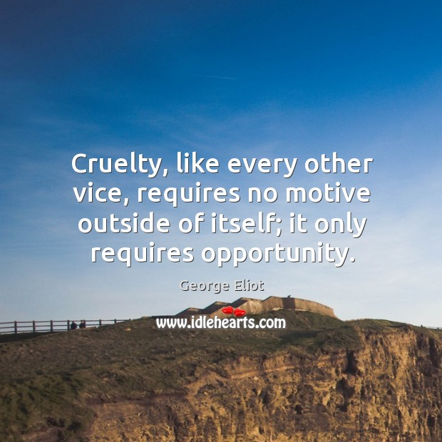 Image, Cruelty, like every other vice, requires no motive outside of itself; it only requires opportunity.