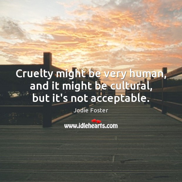 Cruelty might be very human, and it might be cultural, but it's not acceptable. Jodie Foster Picture Quote