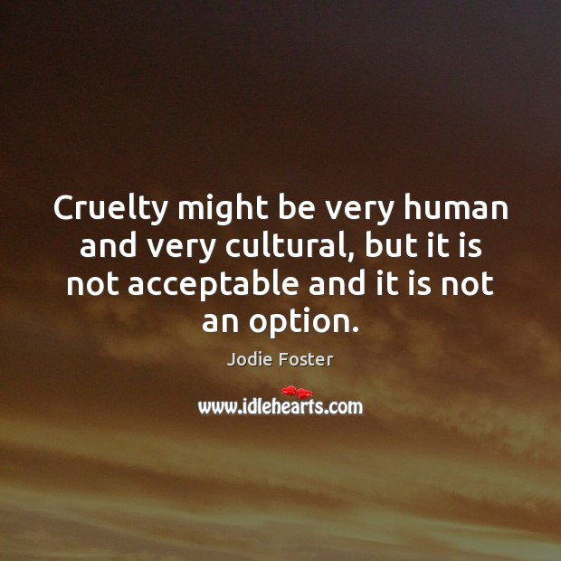 Cruelty might be very human and very cultural, but it is not Jodie Foster Picture Quote