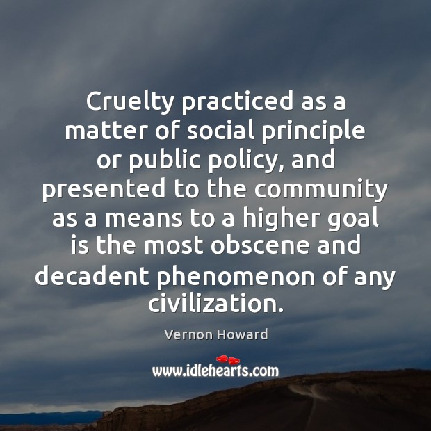 Cruelty practiced as a matter of social principle or public policy, and Vernon Howard Picture Quote