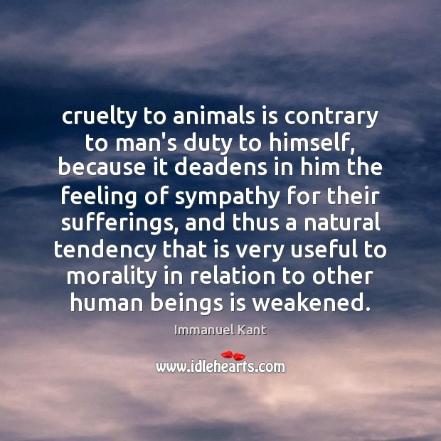 Cruelty to animals is contrary to man's duty to himself, because it Immanuel Kant Picture Quote