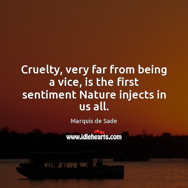 Cruelty, very far from being a vice, is the first sentiment Nature injects in us all. Marquis de Sade Picture Quote